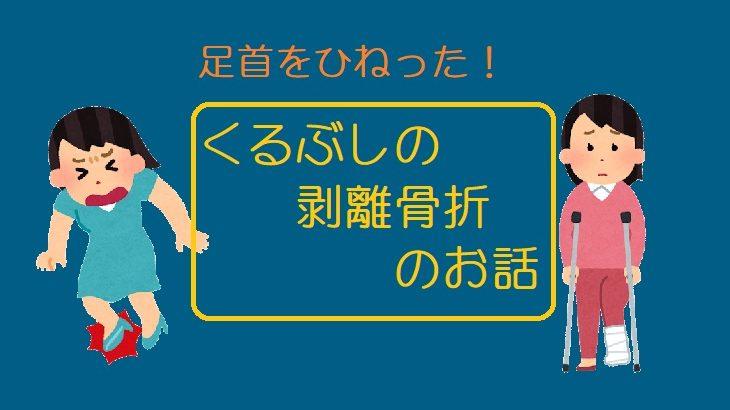 【外果剥離骨折】足をひねって・・・外くるぶしが骨折する?!
